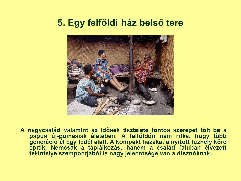 5. Egy felföldi ház belső tere A nagycsalád valamint az idősek tisztelete fontos szerepet tölt be a pápua új-guineaiak életében. A felföldön nem ritka