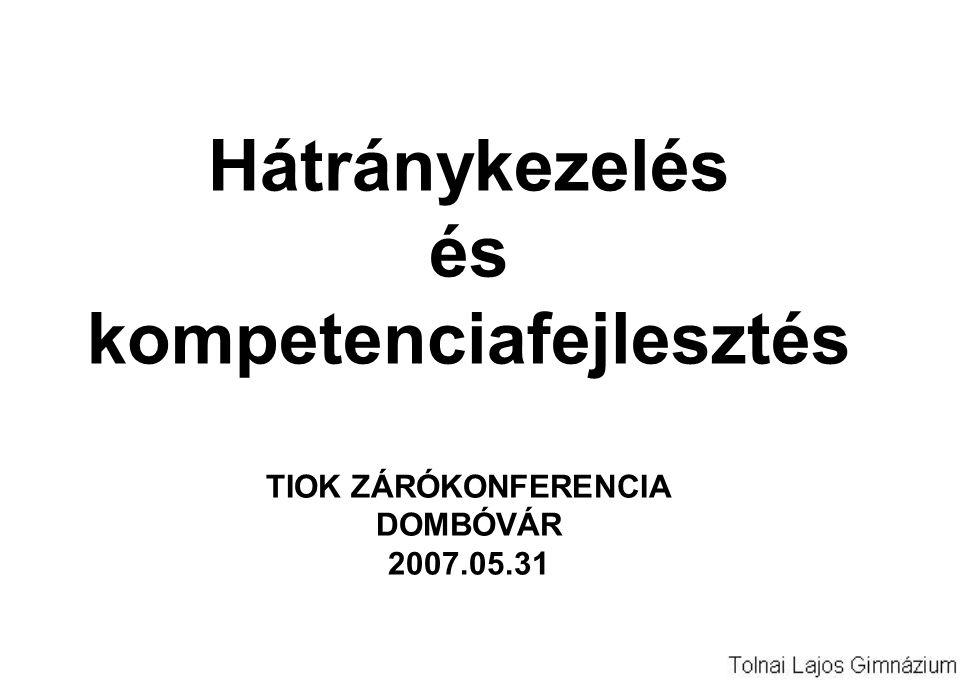 Hátránykezelés és kompetenciafejlesztés TIOK ZÁRÓKONFERENCIA DOMBÓVÁR 2007.05.31