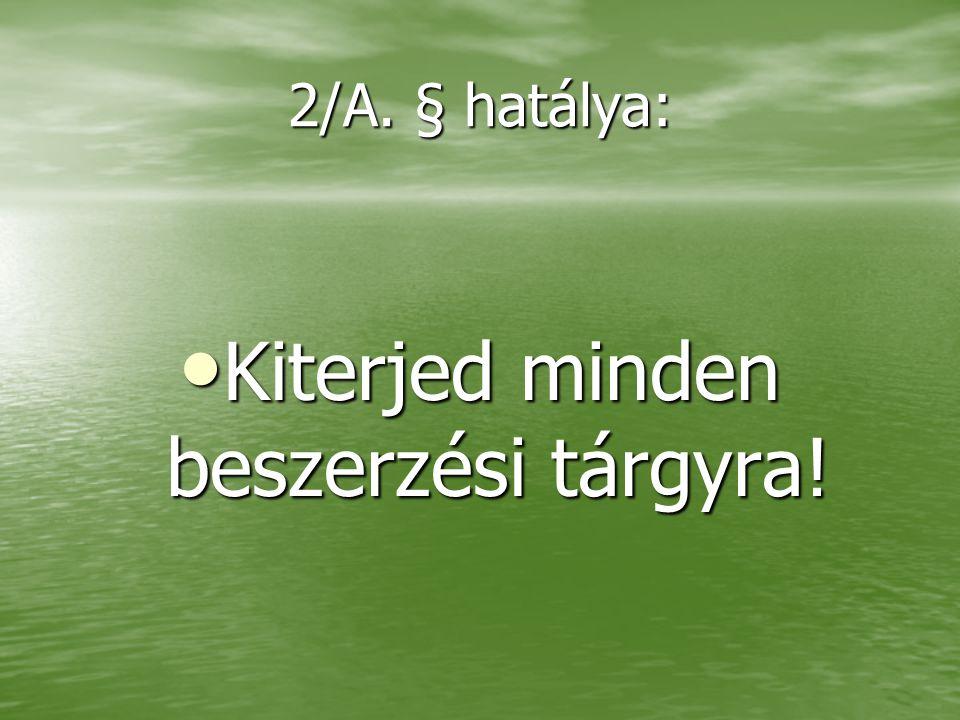 2/A. § hatálya: • Kiterjed minden beszerzési tárgyra!