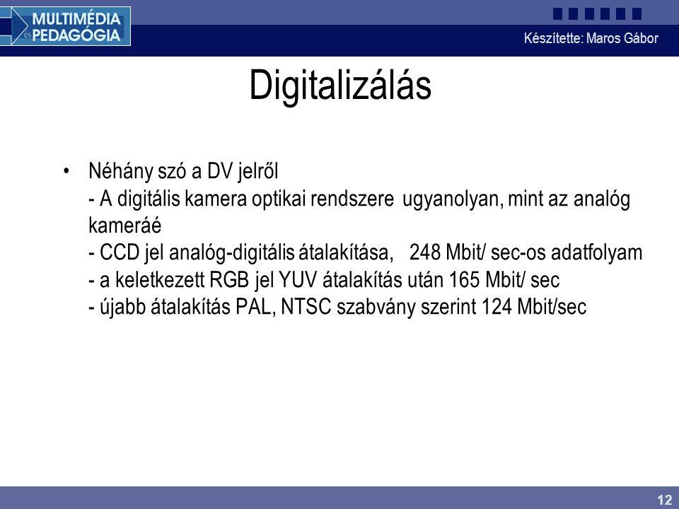 Készítette: Maros Gábor 12 Digitalizálás •Néhány szó a DV jelről - A digitális kamera optikai rendszere ugyanolyan, mint az analóg kameráé - CCD jel analóg-digitális átalakítása, 248 Mbit/ sec-os adatfolyam - a keletkezett RGB jel YUV átalakítás után 165 Mbit/ sec - újabb átalakítás PAL, NTSC szabvány szerint 124 Mbit/sec