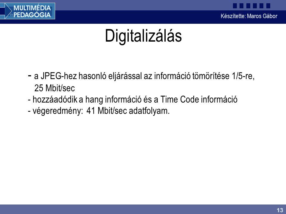 Készítette: Maros Gábor 13 Digitalizálás - a JPEG-hez hasonló eljárással az információ tömörítése 1/5-re, 25 Mbit/sec - hozzáadódik a hang információ és a Time Code információ - végeredmény: 41 Mbit/sec adatfolyam.