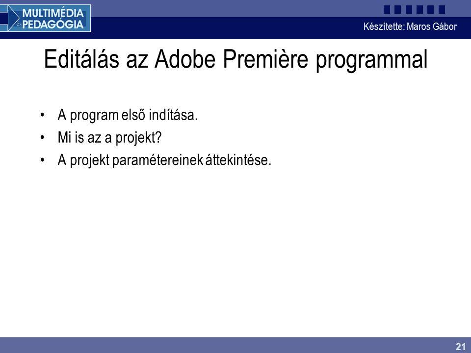 Készítette: Maros Gábor 21 Editálás az Adobe Première programmal •A program első indítása. •Mi is az a projekt? •A projekt paramétereinek áttekintése.