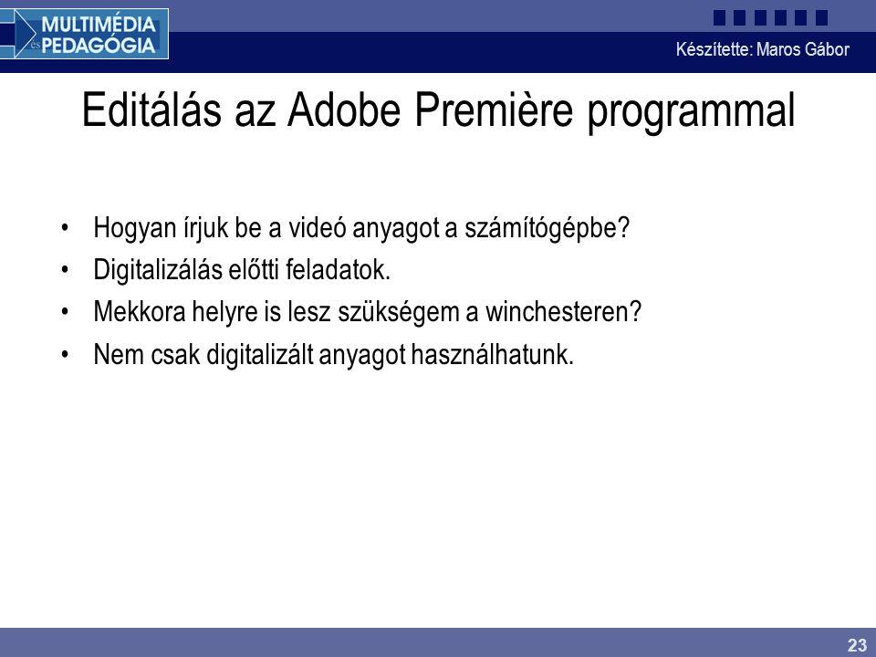 Készítette: Maros Gábor 23 Editálás az Adobe Première programmal •Hogyan írjuk be a videó anyagot a számítógépbe? •Digitalizálás előtti feladatok. •Me