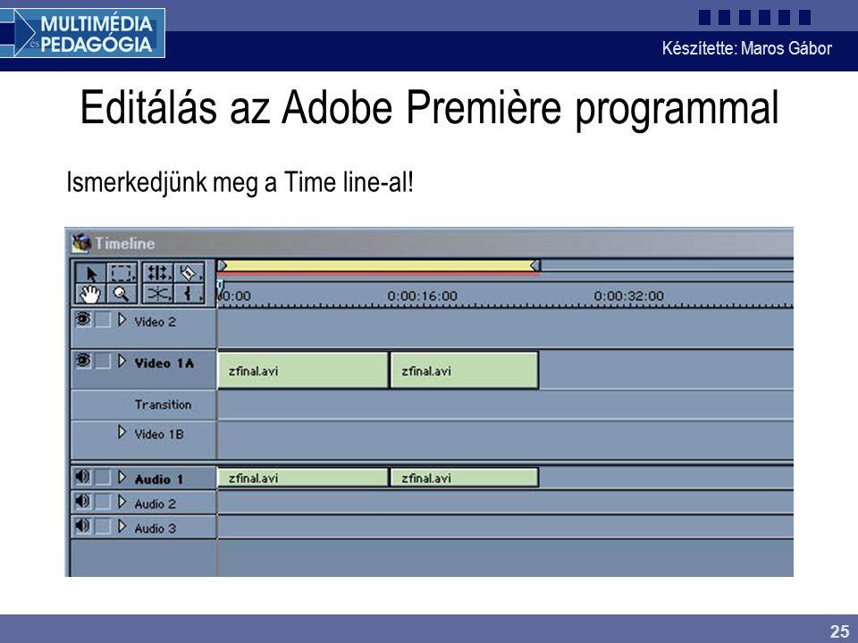 Készítette: Maros Gábor 25 Editálás az Adobe Première programmal Ismerkedjünk meg a Time line-al!