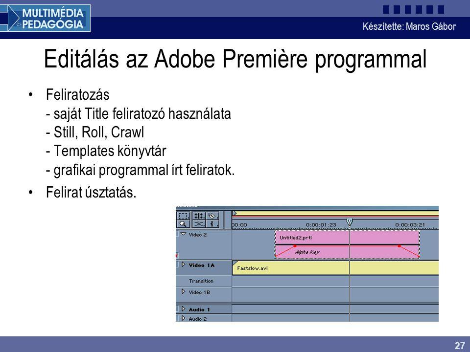 Készítette: Maros Gábor 27 Editálás az Adobe Première programmal •Feliratozás - saját Title feliratozó használata - Still, Roll, Crawl - Templates könyvtár - grafikai programmal írt feliratok.