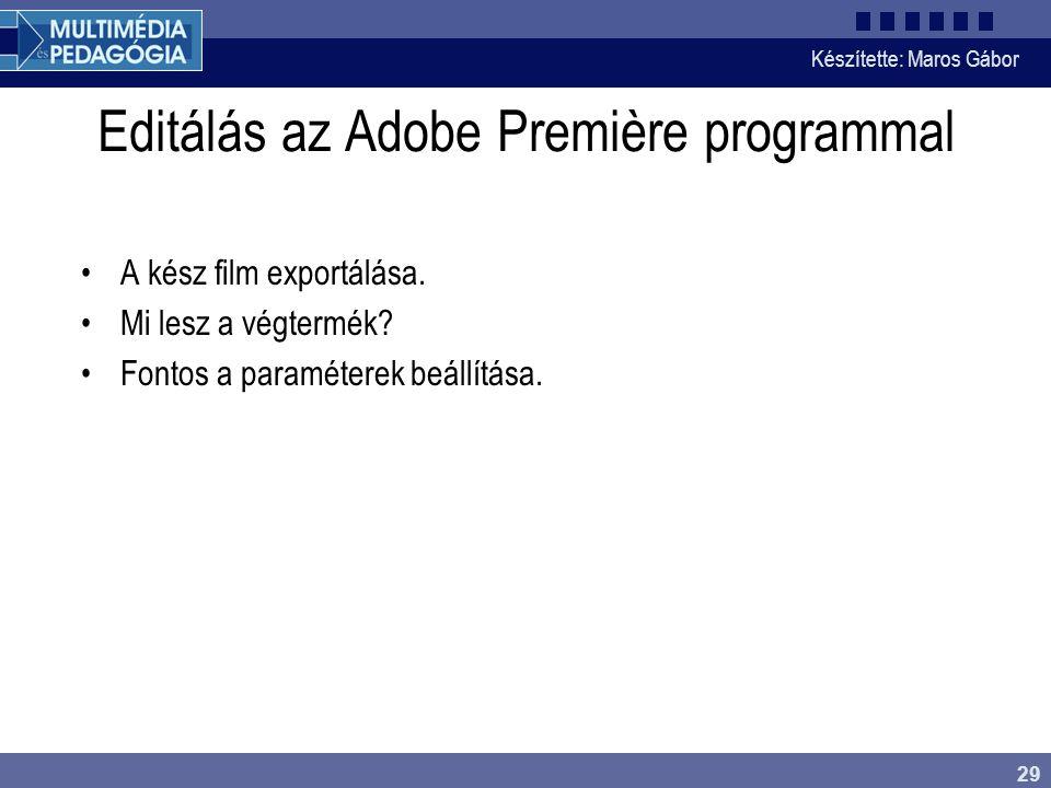 Készítette: Maros Gábor 29 Editálás az Adobe Première programmal •A kész film exportálása. •Mi lesz a végtermék? •Fontos a paraméterek beállítása.