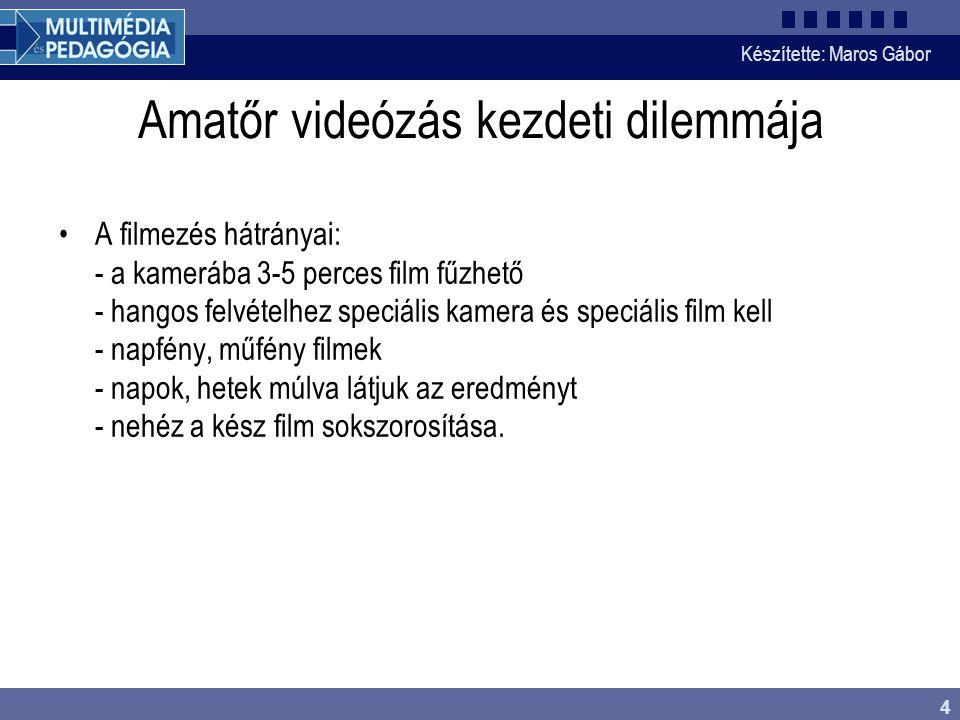 Készítette: Maros Gábor 4 Amatőr videózás kezdeti dilemmája •A filmezés hátrányai: - a kamerába 3-5 perces film fűzhető - hangos felvételhez speciális kamera és speciális film kell - napfény, műfény filmek - napok, hetek múlva látjuk az eredményt - nehéz a kész film sokszorosítása.
