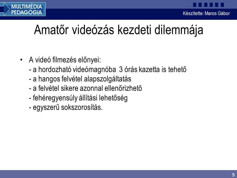 Készítette: Maros Gábor 5 Amatőr videózás kezdeti dilemmája •A videó filmezés előnyei: - a hordozható videómagnóba 3 órás kazetta is tehető - a hangos felvétel alapszolgáltatás - a felvétel sikere azonnal ellenőrizhető - fehéregyensúly állítási lehetőség - egyszerű sokszorosítás.