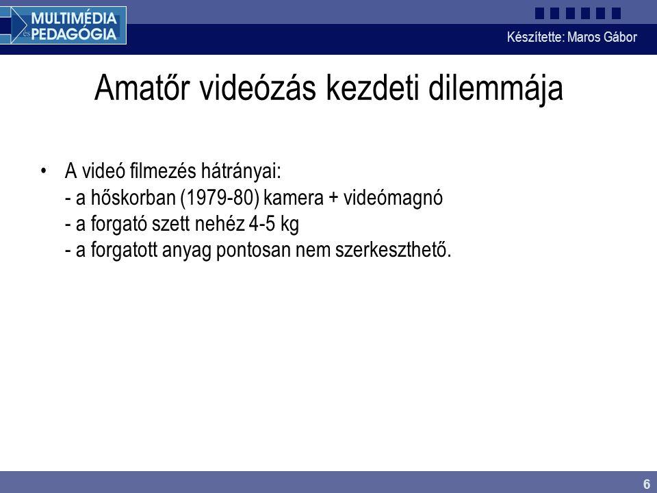 Készítette: Maros Gábor 6 Amatőr videózás kezdeti dilemmája •A videó filmezés hátrányai: - a hőskorban (1979-80) kamera + videómagnó - a forgató szett