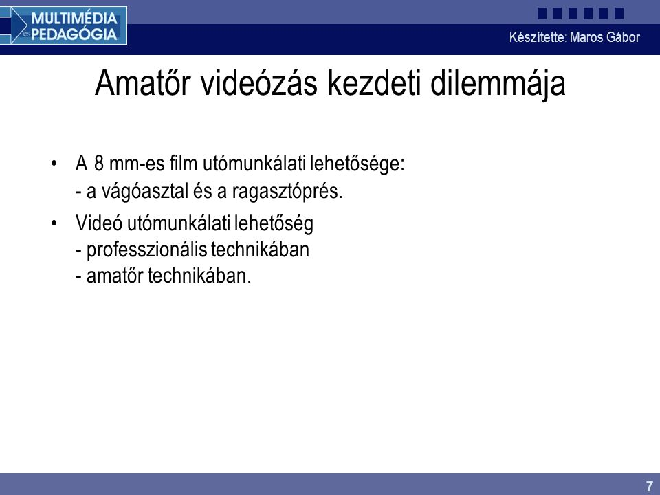 Készítette: Maros Gábor 7 Amatőr videózás kezdeti dilemmája •A 8 mm-es film utómunkálati lehetősége: - a vágóasztal és a ragasztóprés. •Videó utómunká