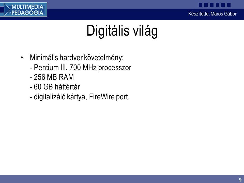 Készítette: Maros Gábor 9 Digitális világ •Minimális hardver követelmény: - Pentium III. 700 MHz processzor - 256 MB RAM - 60 GB háttértár - digitaliz