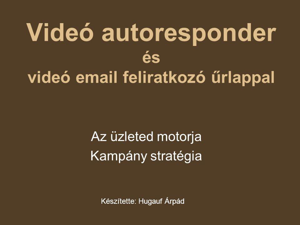 Videó autoresponder és videó email feliratkozó űrlappal Az üzleted motorja Kampány stratégia Készítette: Hugauf Árpád
