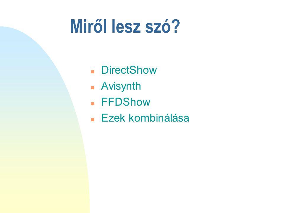 Miről lesz szó? n DirectShow n Avisynth n FFDShow n Ezek kombinálása