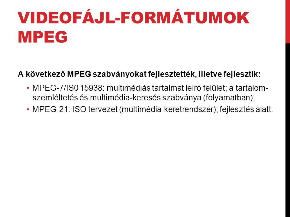 VIDEOFÁJL-FORMÁTUMOK MPEG A következő MPEG szabványokat fejlesztették, illetve fejlesztik: •MPEG-7/IS0 15938: multimédiás tartalmat leíró felület; a t