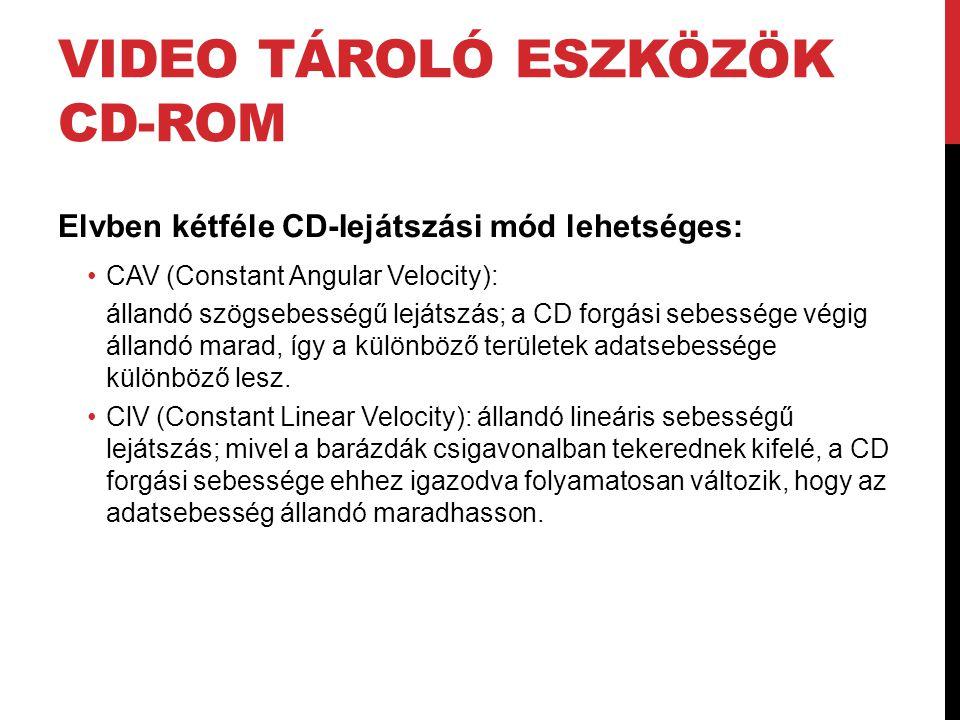 VIDEO TÁROLÓ ESZKÖZÖK CD-ROM Elvben kétféle CD-Iejátszási mód lehetséges: •CAV (Constant Angular Velocity): állandó szögsebességű lejátszás; a CD forg
