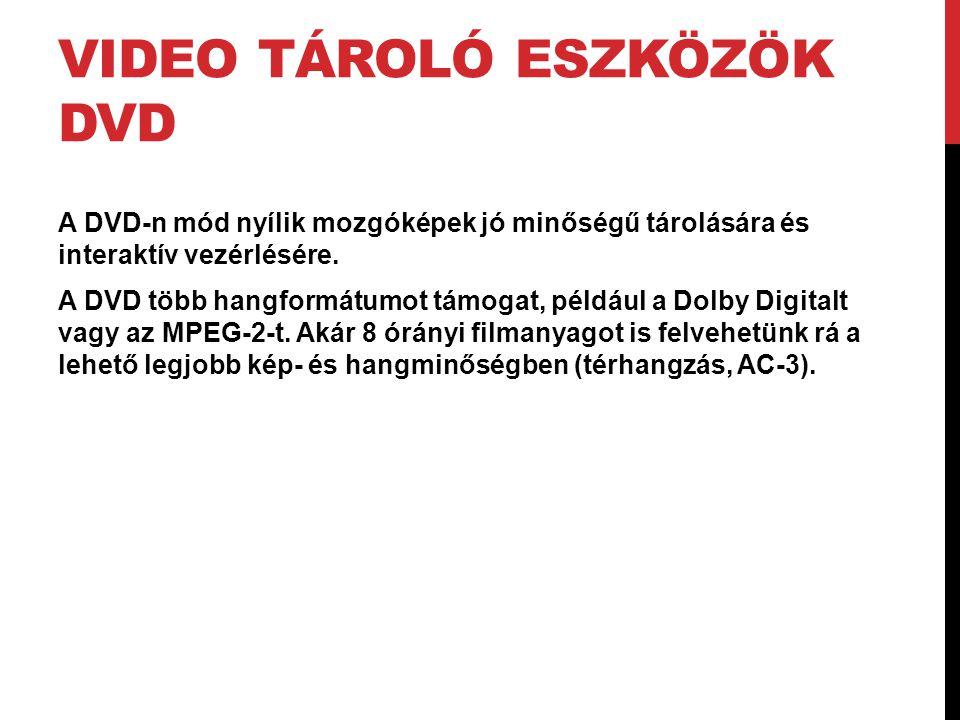 VIDEO TÁROLÓ ESZKÖZÖK DVD A DVD-n mód nyílik mozgóképek jó minőségű tárolására és interaktív vezérlésére. A DVD több hangformátumot támogat, például a