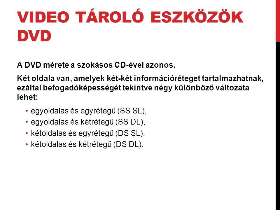 VIDEO TÁROLÓ ESZKÖZÖK DVD A DVD mérete a szokásos CD-ével azonos. Két oldala van, amelyek két-két információréteget tartalmazhatnak, ezáltal befogadók