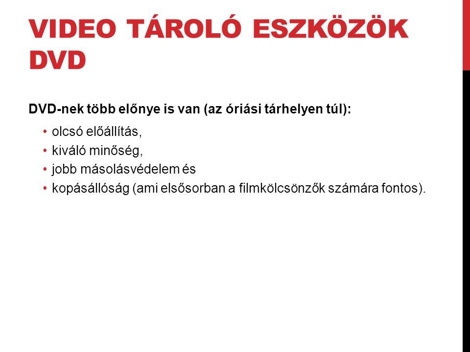 VIDEO TÁROLÓ ESZKÖZÖK DVD DVD-nek több előnye is van (az óriási tárhelyen túl): •olcsó előállítás, •kiváló minőség, •jobb másolásvédelem és •kopásálló