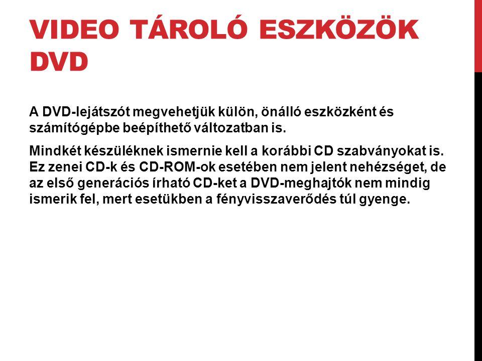 VIDEO TÁROLÓ ESZKÖZÖK DVD A DVD-lejátszót megvehetjük külön, önálló eszközként és számítógépbe beépíthető változatban is. Mindkét készüléknek ismernie