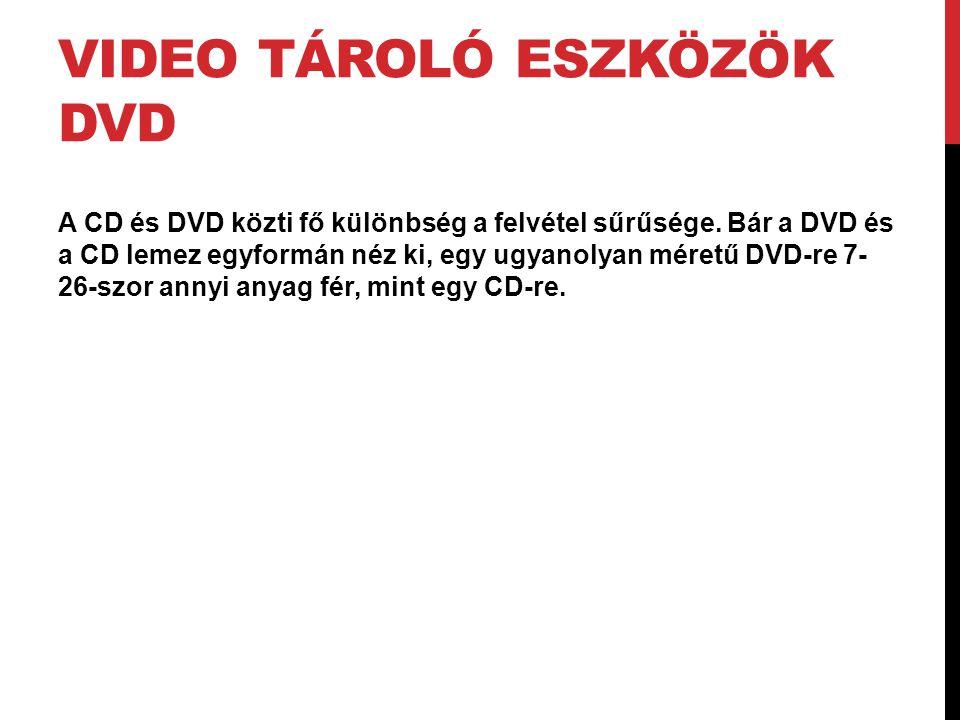 VIDEO TÁROLÓ ESZKÖZÖK DVD A CD és DVD közti fő különbség a felvétel sűrűsége. Bár a DVD és a CD lemez egyformán néz ki, egy ugyanolyan méretű DVD-re 7