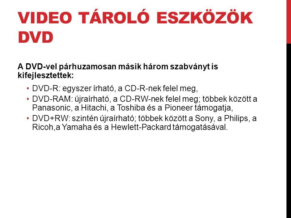 VIDEO TÁROLÓ ESZKÖZÖK DVD A DVD-vel párhuzamosan másik három szabványt is kifejlesztettek: •DVD-R: egyszer írható, a CD-R-nek felel meg, •DVD-RAM: újr