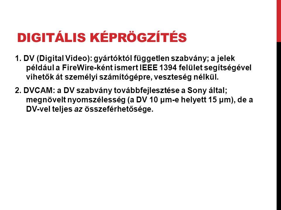 DIGITÁLIS KÉPRÖGZÍTÉS 1. DV (Digital Video): gyártóktól független szabvány; a jelek például a FireWire-ként ismert IEEE 1394 felület segítségével vihe