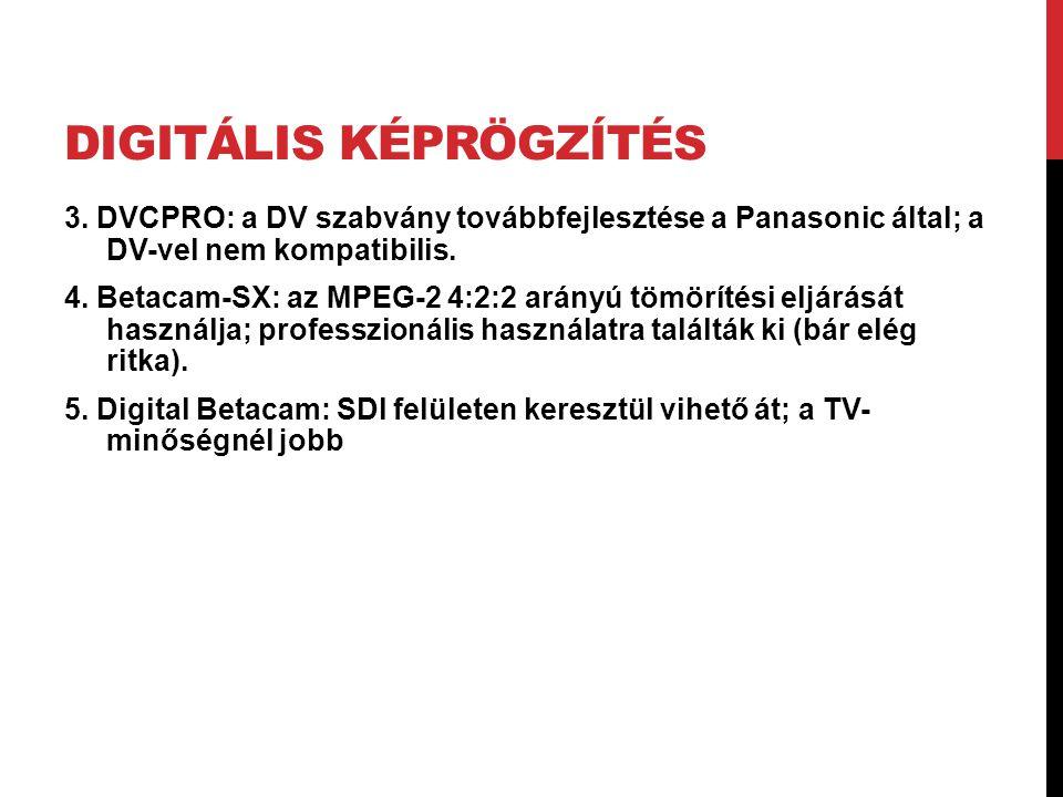 DIGITÁLIS KÉPRÖGZÍTÉS 3. DVCPRO: a DV szabvány továbbfejlesztése a Panasonic által; a DV-vel nem kompatibilis. 4. Betacam-SX: az MPEG-2 4:2:2 arányú t
