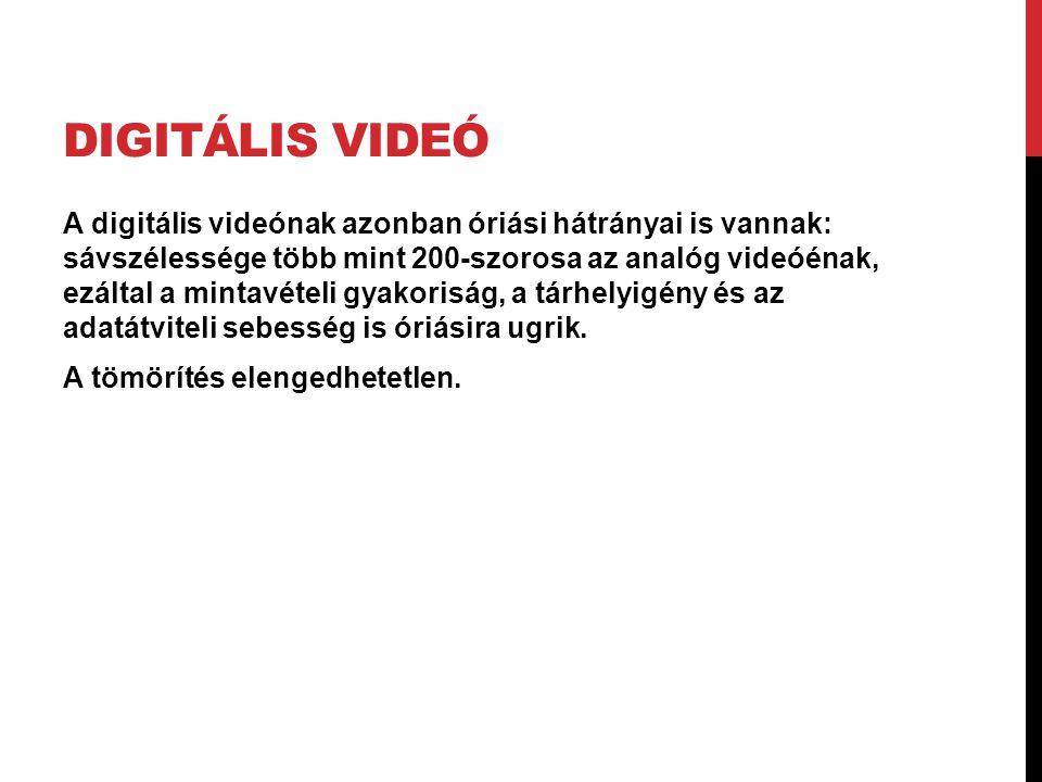 DIGITÁLIS VIDEÓ A digitális videónak azonban óriási hátrányai is vannak: sávszélessége több mint 200-szorosa az analóg videóénak, ezáltal a mintavétel