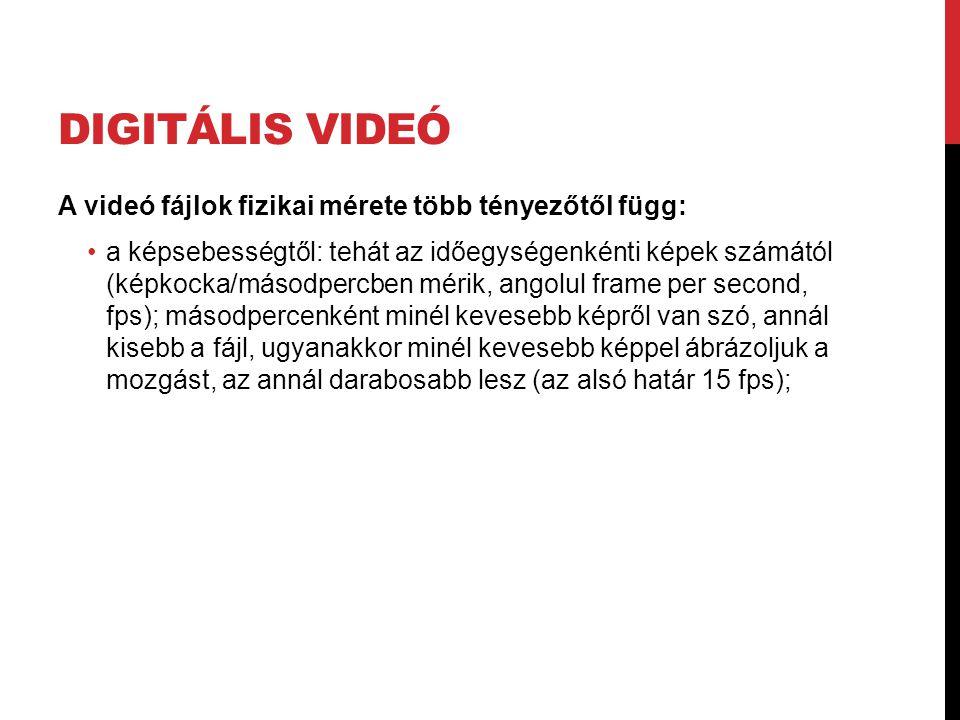 DIGITÁLIS VIDEÓ A videó fájlok fizikai mérete több tényezőtől függ: •a képsebességtől: tehát az időegységenkénti képek számától (képkocka/másodpercben