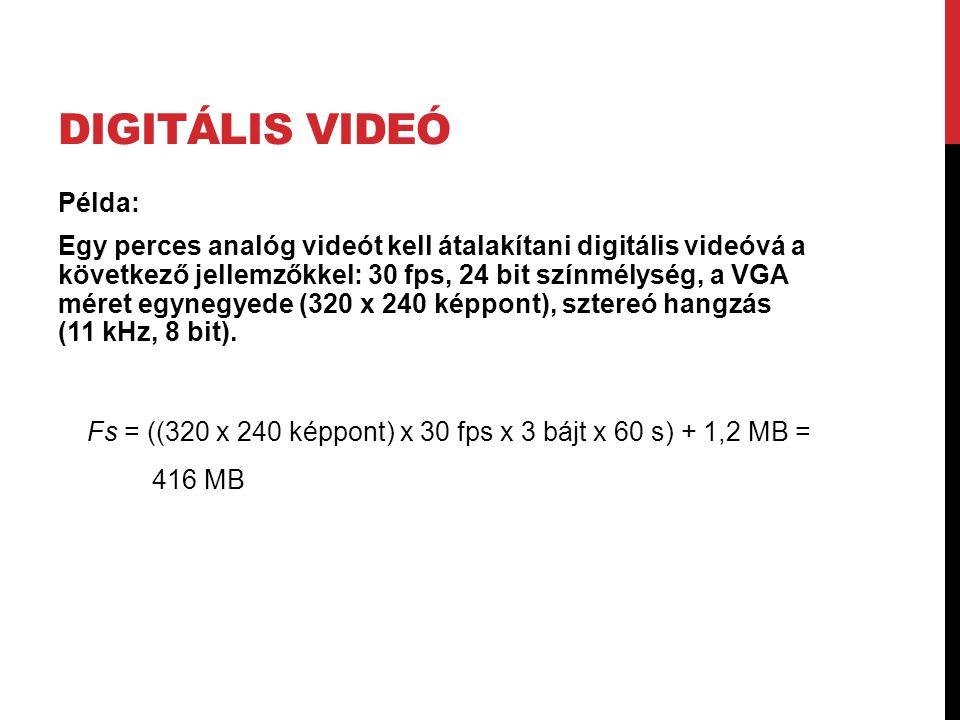 DIGITÁLIS VIDEÓ Példa: Egy perces analóg videót kell átalakítani digitális videóvá a következő jellemzőkkel: 30 fps, 24 bit színmélység, a VGA méret e