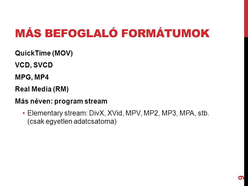 VIDEOFÁJL-FORMÁTUMOK MPEG A következő MPEG szabványokat fejlesztették, illetve fejlesztik: •MPEG-7/IS0 15938: multimédiás tartalmat leíró felület; a tartalom szemléltetés és multimédia-keresés szabványa (folyamatban); •MPEG-21: ISO tervezet (multimédia-keretrendszer); fejlesztés alatt.