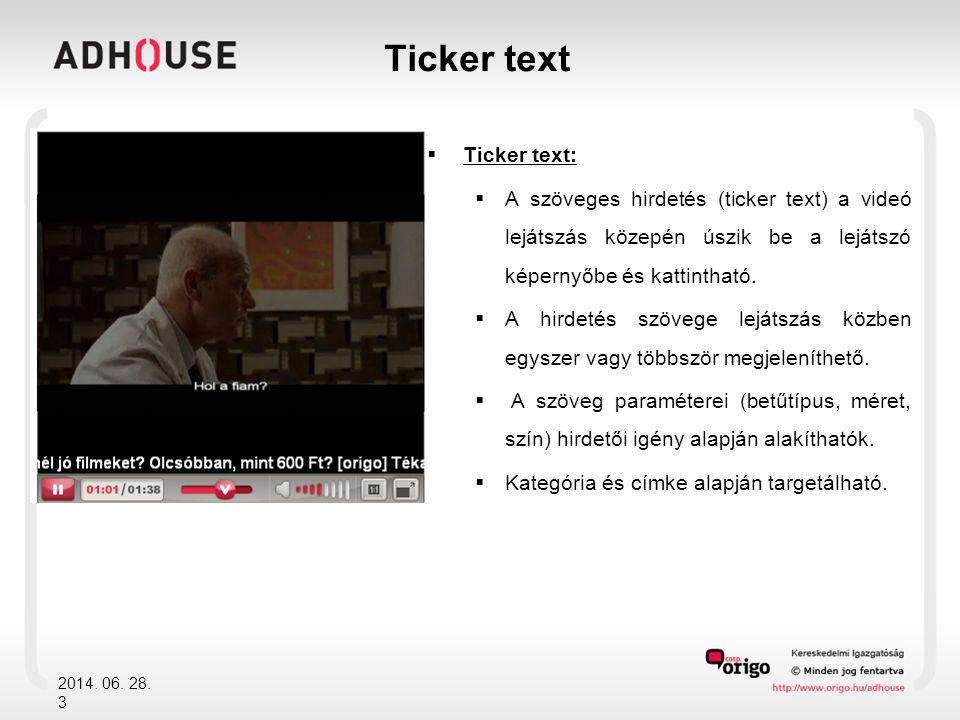  Ticker text:  A szöveges hirdetés (ticker text) a videó lejátszás közepén úszik be a lejátszó képernyőbe és kattintható.  A hirdetés szövege leját