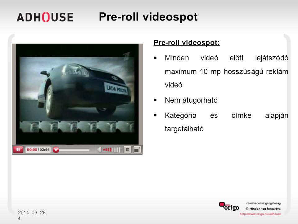 Pre-roll videospot:  Minden videó előtt lejátszódó maximum 10 mp hosszúságú reklám videó  Nem átugorható  Kategória és címke alapján targetálható 2014.