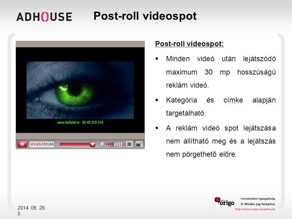 Post-roll videospot:  Minden videó után lejátszódó maximum 30 mp hosszúságú reklám videó.  Kategória és címke alapján targetálható.  A reklám videó