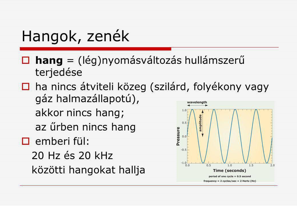 Hangok, zenék  hang = (lég)nyomásváltozás hullámszerű terjedése  ha nincs átviteli közeg (szilárd, folyékony vagy gáz halmazállapotú), akkor nincs h