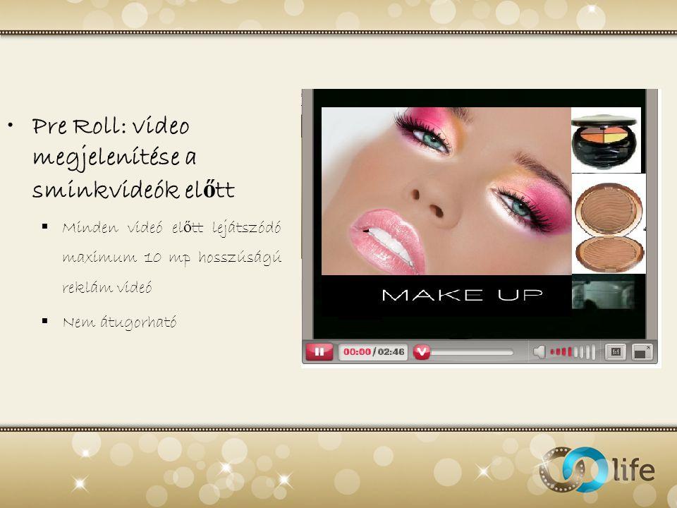 •Pre Roll: video megjelenítése a sminkvideók el ő tt  Minden videó el ő tt lejátszódó maximum 10 mp hosszúságú reklám videó  Nem átugorható