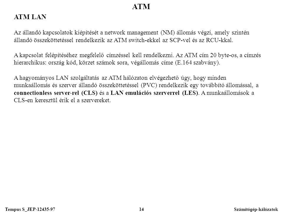 Tempus S_JEP-12435-97Számítógép-hálózatok14 ATM ATM LAN Az állandó kapcsolatok kiépítését a network management (NM) állomás végzi, amely szintén állandó összeköttetéssel rendelkezik az ATM switch-ekkel az SCP-vel és az RCU-kkal.