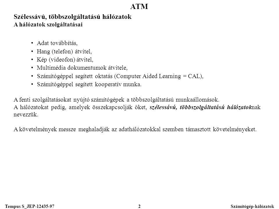 Tempus S_JEP-12435-97Számítógép-hálózatok2 ATM Szélessávú, többszolgáltatású hálózatok A hálózatok szolgáltatásai •Adat továbbítás, •Hang (telefon) átvitel, •Kép (videofon) átvitel, •Multimédia dokumentumok átvitele, •Számítógéppel segített oktatás (Computer Aided Learning = CAL), •Számítógéppel segített kooperatív munka.