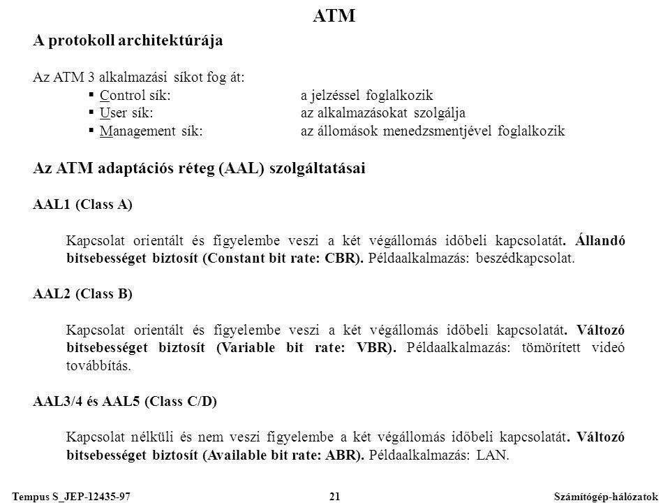 Tempus S_JEP-12435-97Számítógép-hálózatok21 ATM A protokoll architektúrája Az ATM 3 alkalmazási síkot fog át:  Control sík:a jelzéssel foglalkozik  User sík:az alkalmazásokat szolgálja  Management sík:az állomások menedzsmentjével foglalkozik Az ATM adaptációs réteg (AAL) szolgáltatásai AAL1 (Class A) Kapcsolat orientált és figyelembe veszi a két végállomás időbeli kapcsolatát.