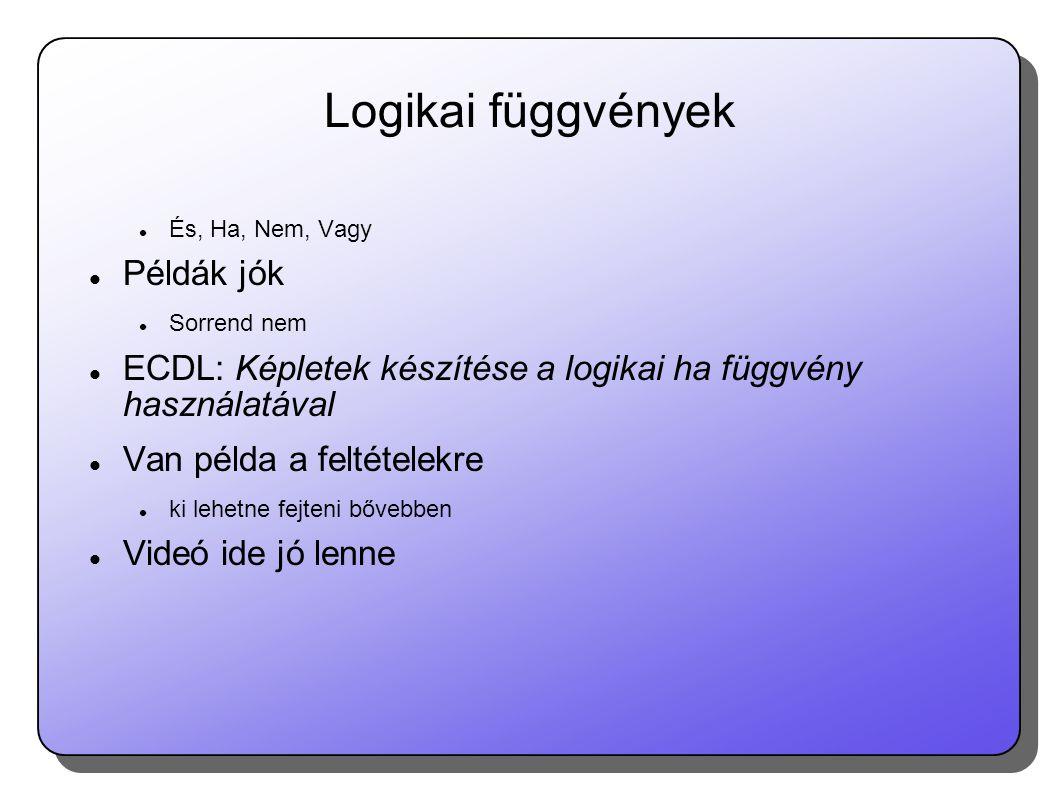 Logikai függvények  És, Ha, Nem, Vagy  Példák jók  Sorrend nem  ECDL: Képletek készítése a logikai ha függvény használatával  Van példa a feltételekre  ki lehetne fejteni bővebben  Videó ide jó lenne