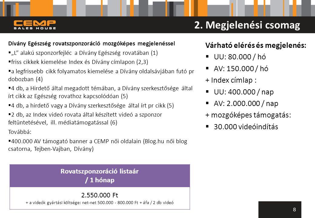 2. Megjelenési csomag 8 Rovatszponzoráció listaár / 1 hónap 2.550.000 Ft + a videók gyártási költsége: net-net 500.000 - 800.000 Ft + áfa / 2 db videó
