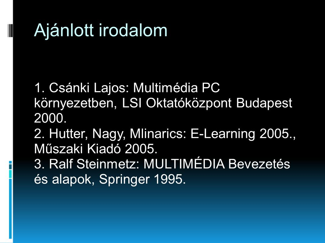 Ajánlott irodalom 1. Csánki Lajos: Multimédia PC környezetben, LSI Oktatóközpont Budapest 2000. 2. Hutter, Nagy, Mlinarics: E-Learning 2005., Műszaki
