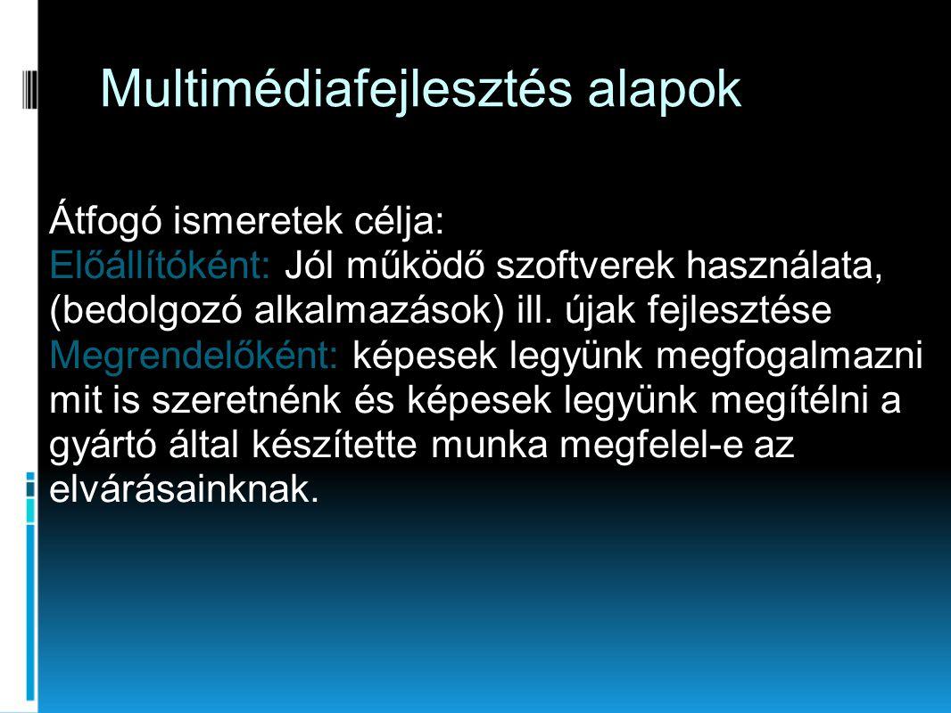 Multimédiafejlesztés alapok Átfogó ismeretek célja: Előállítóként: Jól működő szoftverek használata, (bedolgozó alkalmazások) ill. újak fejlesztése Me