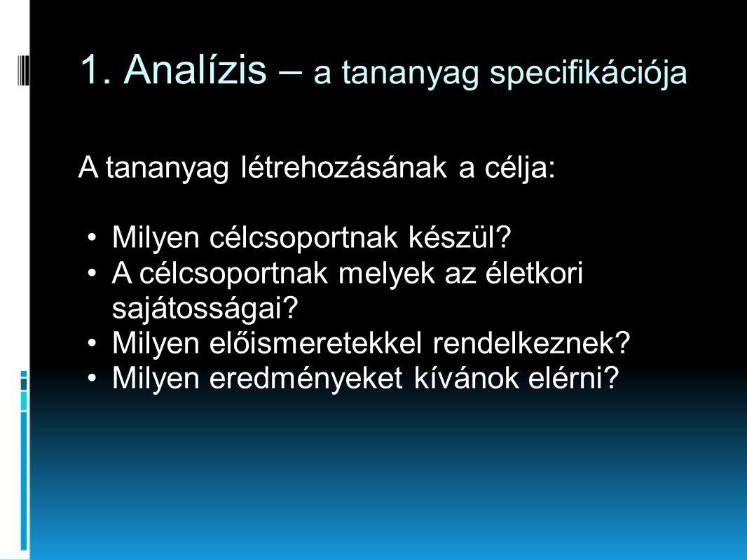 1. Analízis – a tananyag specifikációja A tananyag létrehozásának a célja: •Milyen célcsoportnak készül? •A célcsoportnak melyek az életkori sajátossá