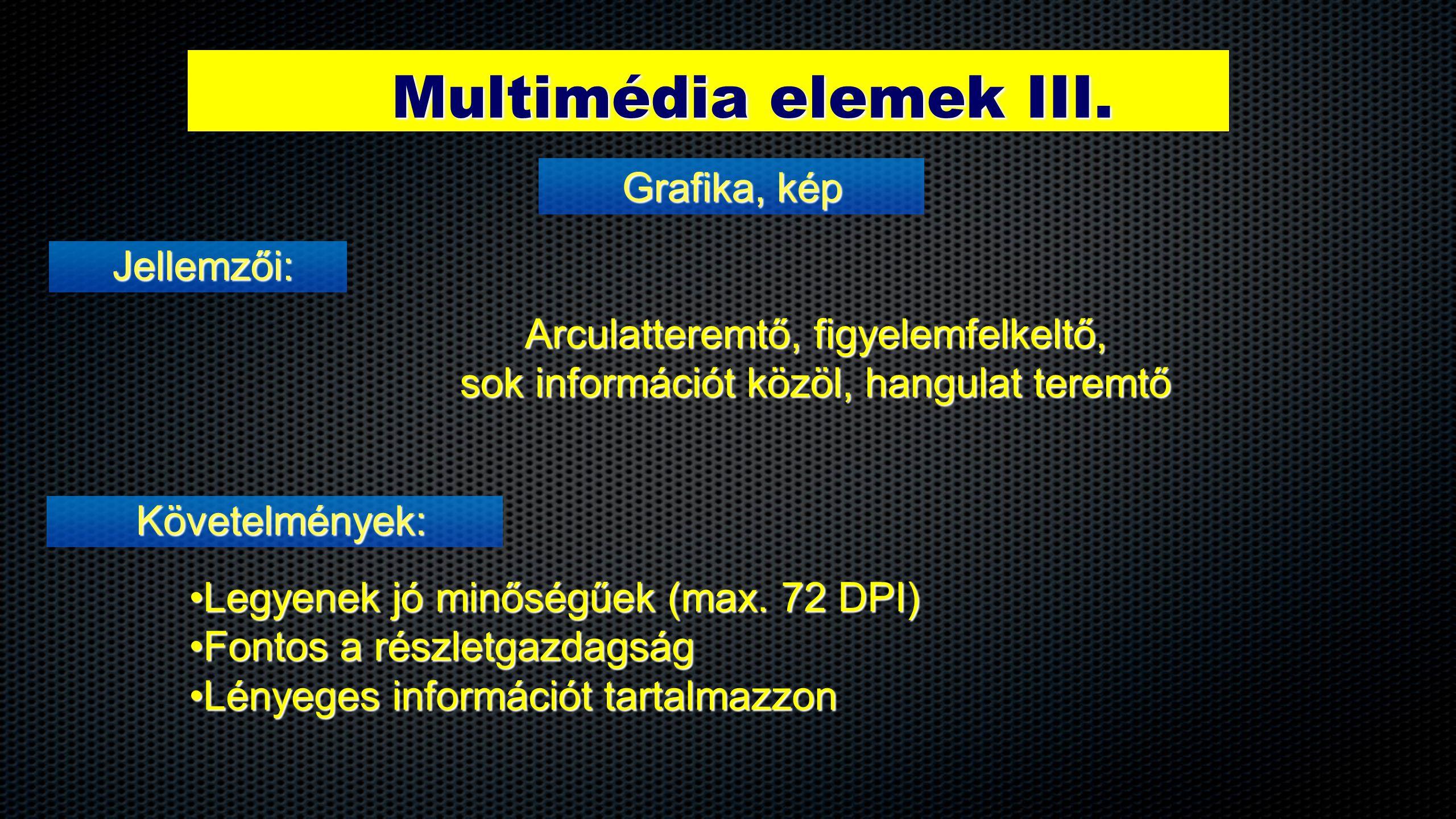 Multimédia elemek III. Jellemzői: Grafika, kép Követelmények: Arculatteremtő, figyelemfelkeltő, sok információt közöl, hangulat teremtő •Legyenek jó m
