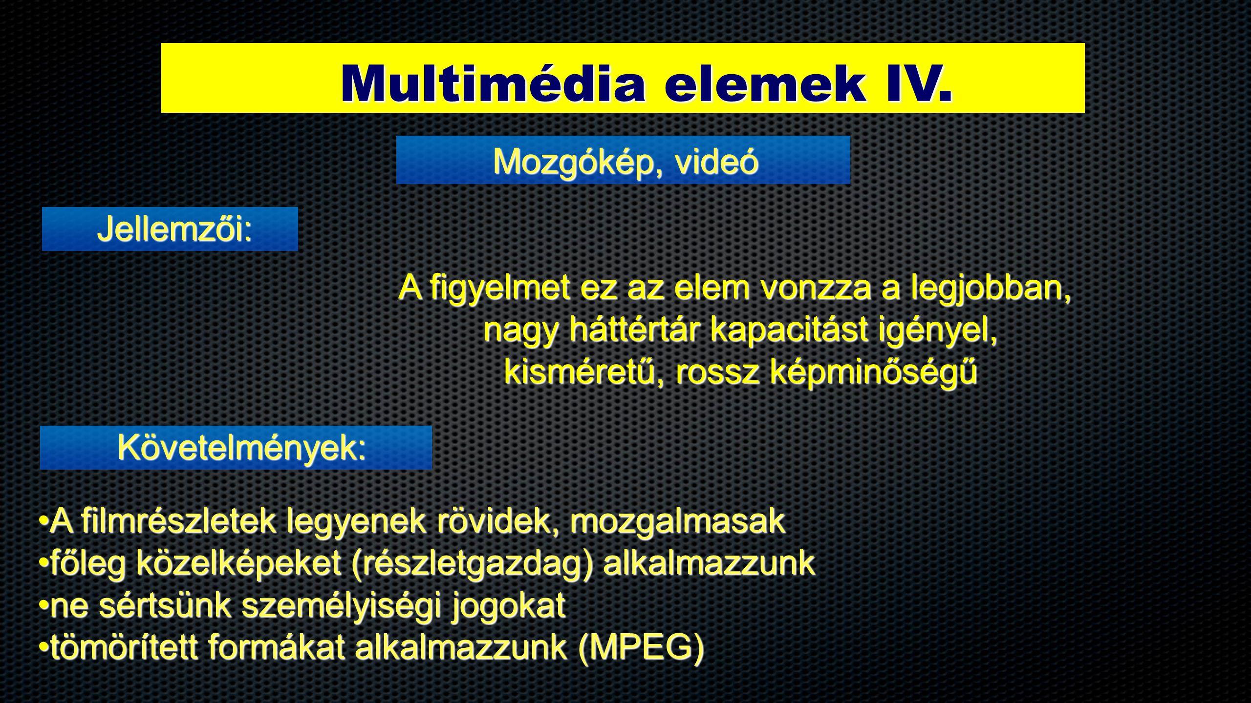Multimédia elemek IV. Jellemzői: Mozgókép, videó Követelmények: A figyelmet ez az elem vonzza a legjobban, nagy háttértár kapacitást igényel, kisméret