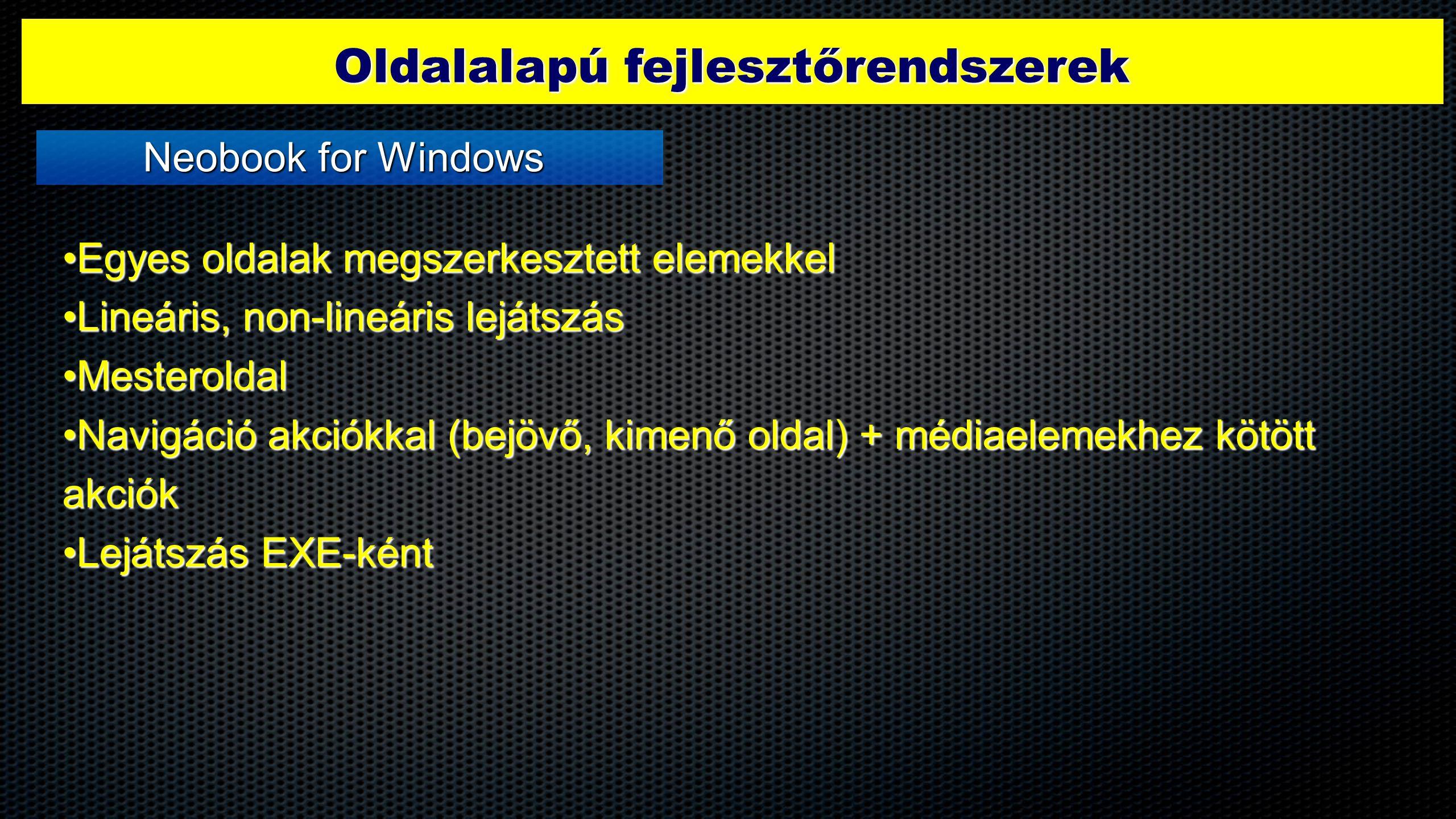 Oldalalapú fejlesztőrendszerek •Egyes oldalak megszerkesztett elemekkel •Lineáris, non-lineáris lejátszás •Mesteroldal •Navigáció akciókkal (bejövő, kimenő oldal) + médiaelemekhez kötött akciók •Lejátszás EXE-ként Neobook for Windows
