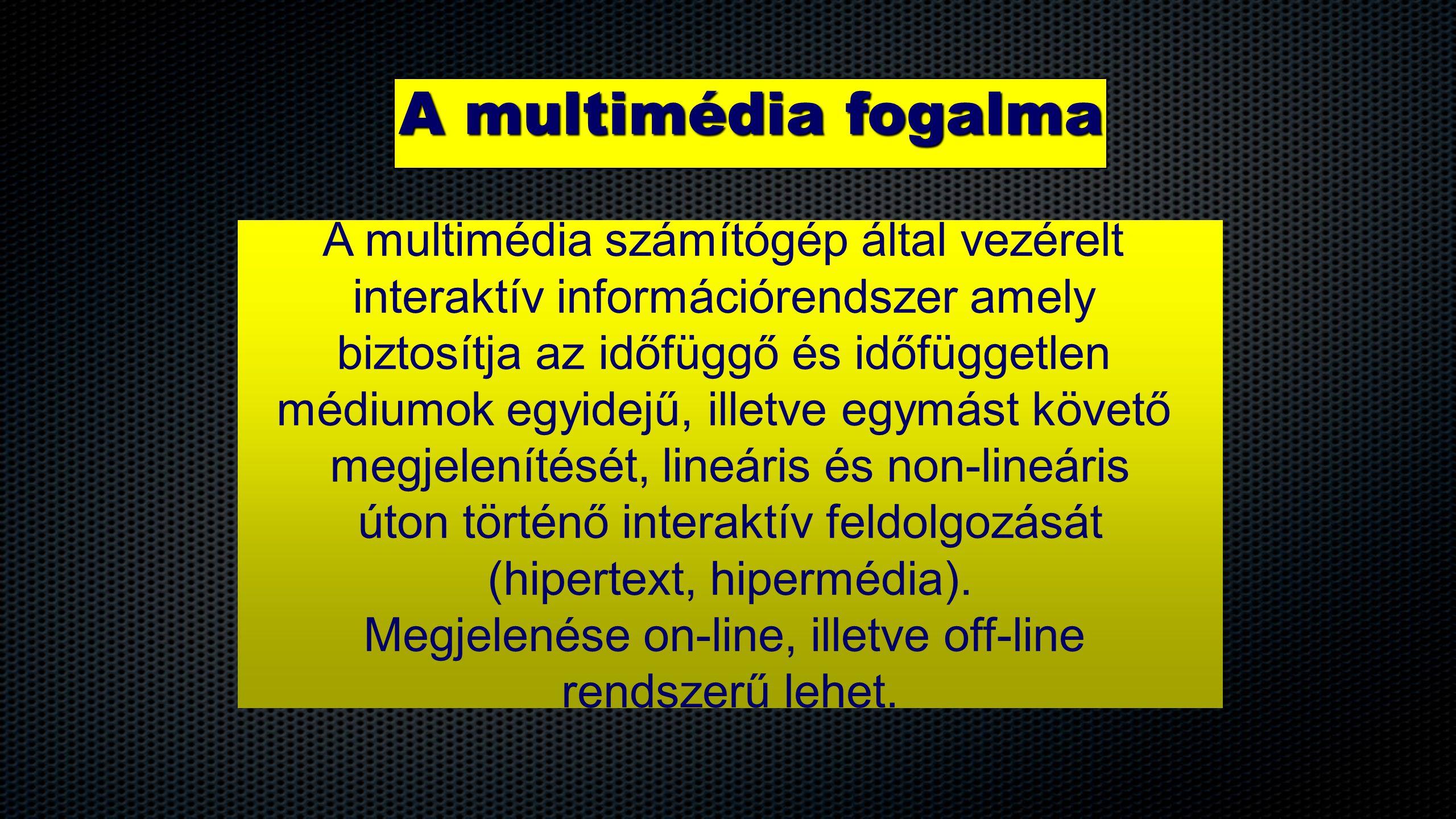A multimédia fogalma A multimédia számítógép által vezérelt interaktív információrendszer amely biztosítja az időfüggő és időfüggetlen médiumok egyide