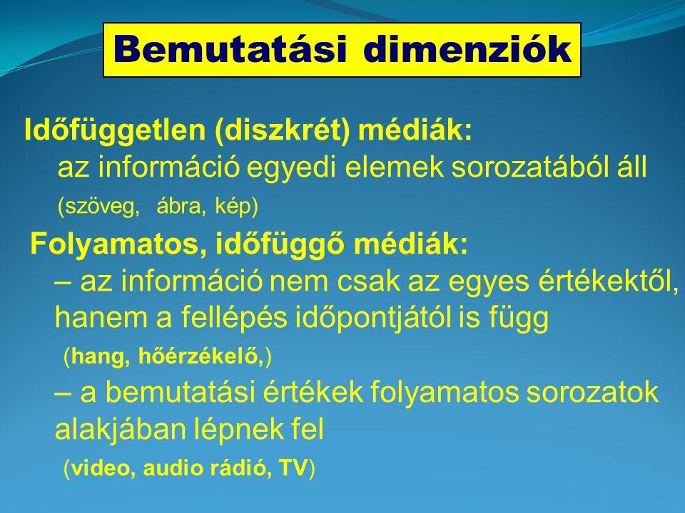 Bemutatási dimenziók Időfüggetlen (diszkrét) médiák: az információ egyedi elemek sorozatából áll (szöveg, ábra, kép) Folyamatos, időfüggő médiák: – az információ nem csak az egyes értékektől, hanem a fellépés időpontjától is függ (hang, hőérzékelő,) – a bemutatási értékek folyamatos sorozatok alakjában lépnek fel (video, audio rádió, TV)