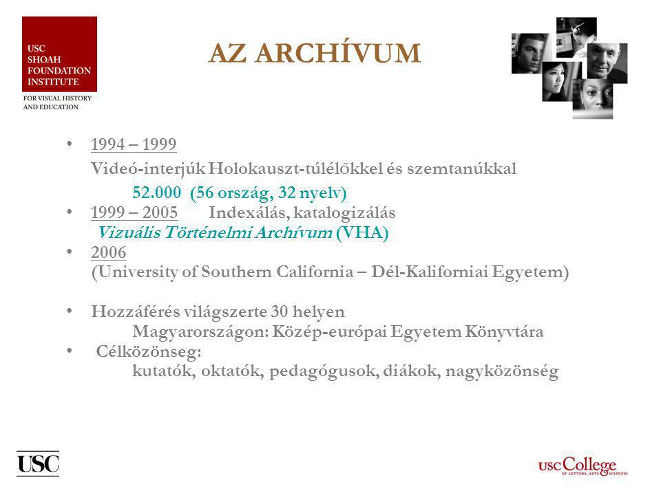 AZ ARCHÍVUM •1994 – 1999 Videó-interjúk Holokauszt-túlél Ő kkel és szemtanúkkal 52.000 (56 ország, 32 nyelv) •1999 – 2005 Indexálás, katalogizálás Vizuális Történelmi Archívum (VHA) •2006 (University of Southern California – Dél-Kaliforniai Egyetem) •Hozzáférés világszerte 30 helyen Magyarországon: Közép-európai Egyetem Könyvtára • Célközönseg: kutatók, oktatók, pedagógusok, diákok, nagyközönség